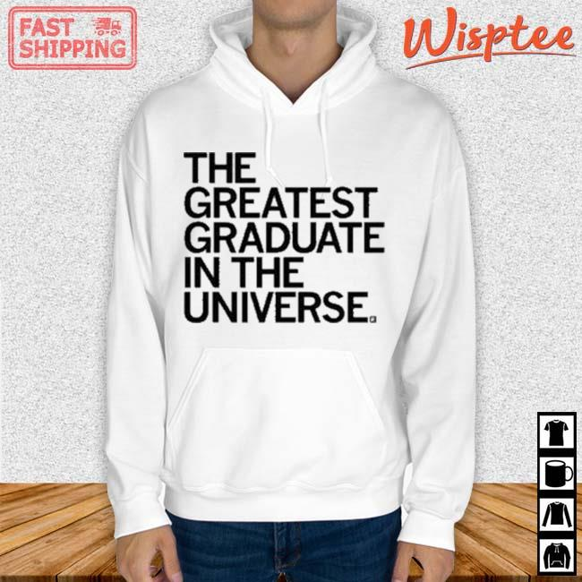 The Greatest Graduate In The Universe Shirt hoodie trang