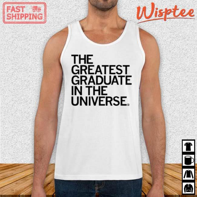 The Greatest Graduate In The Universe Shirt Tank top