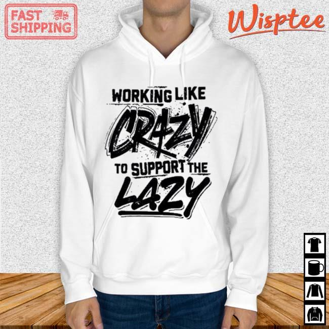 Working Like Crazy To Support The Lazy Shirt hoodie trang