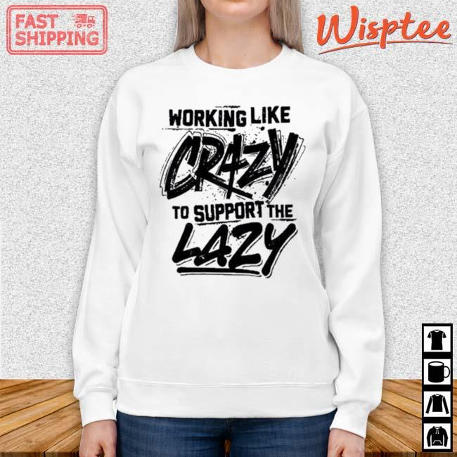 Working Like Crazy To Support The Lazy Shirt sweater trang