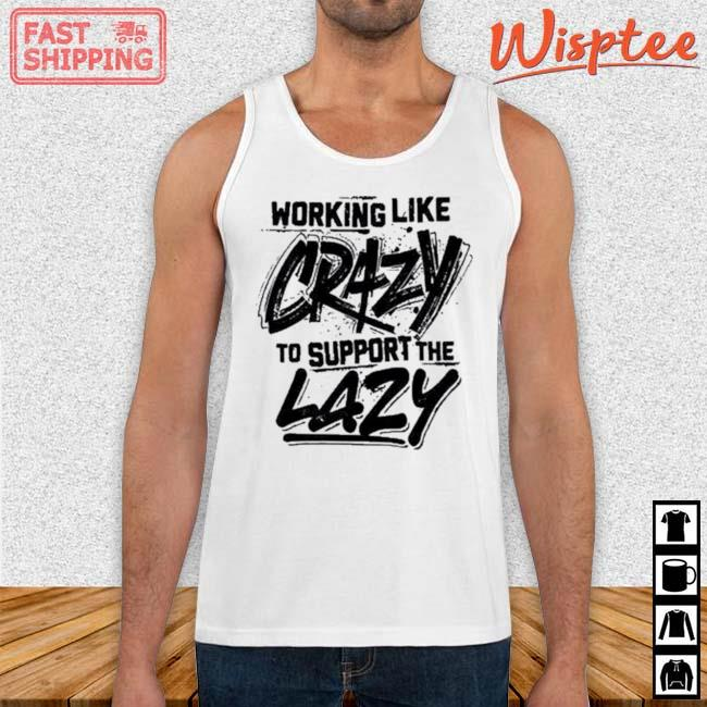 Working Like Crazy To Support The Lazy Shirt Tank top