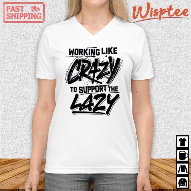 Working Like Crazy To Support The Lazy Shirt v neck trang