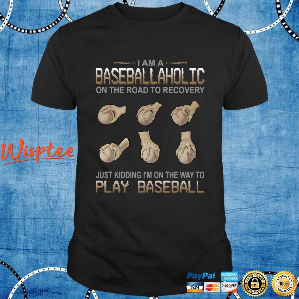 I am a baseball aholic on the road to recovery just kidding I'm on the way to play baseball shirt