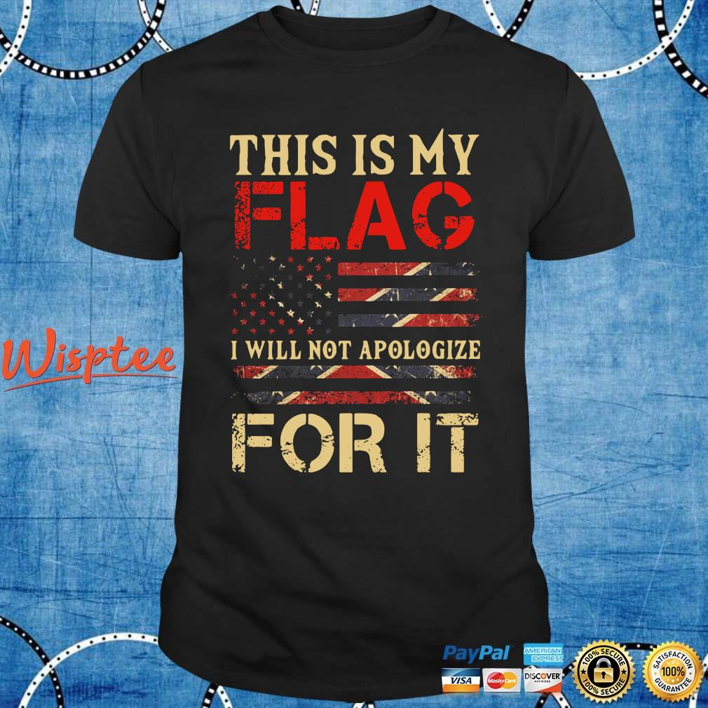 This is my flag I will not apologize for it shirt