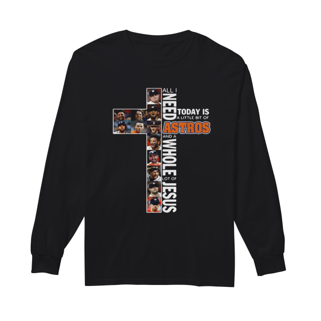 All I need today is a little bit of Astros and a whole lot of Jesus Long Sleeved T-shirt