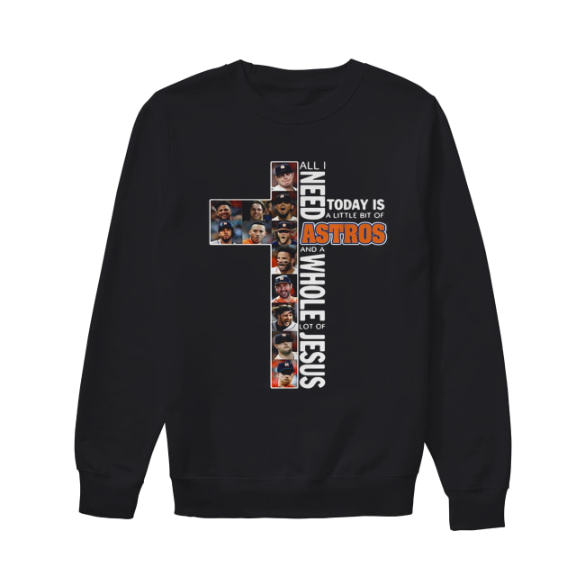 All I need today is a little bit of Astros and a whole lot of Jesus Unisex Sweatshirt