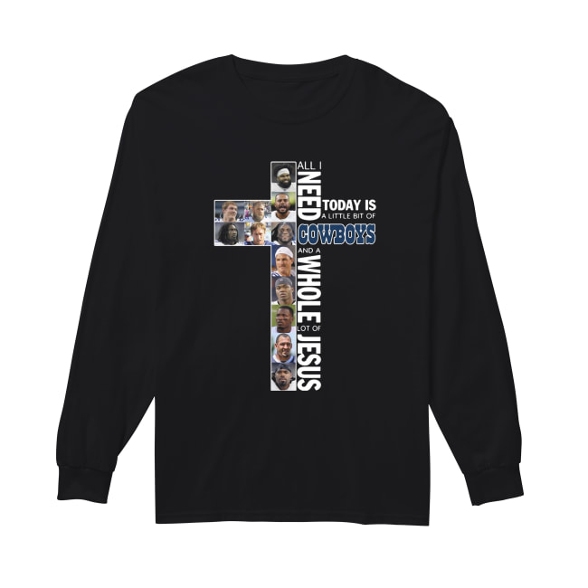 All I need today is a little bit of Cowboys and a whole lot of Jesus Long Sleeved T-shirt