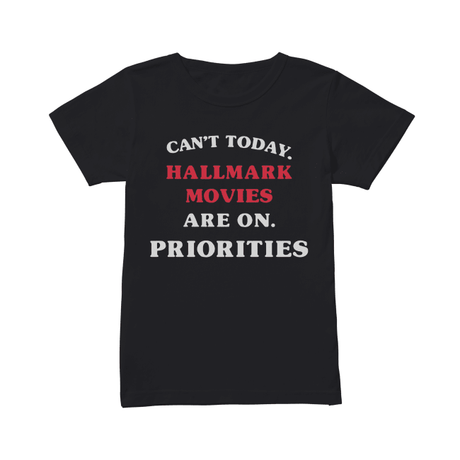 Can't Today Hallmark Movies Are On Priorities Shirt Classic Women's T-shirt