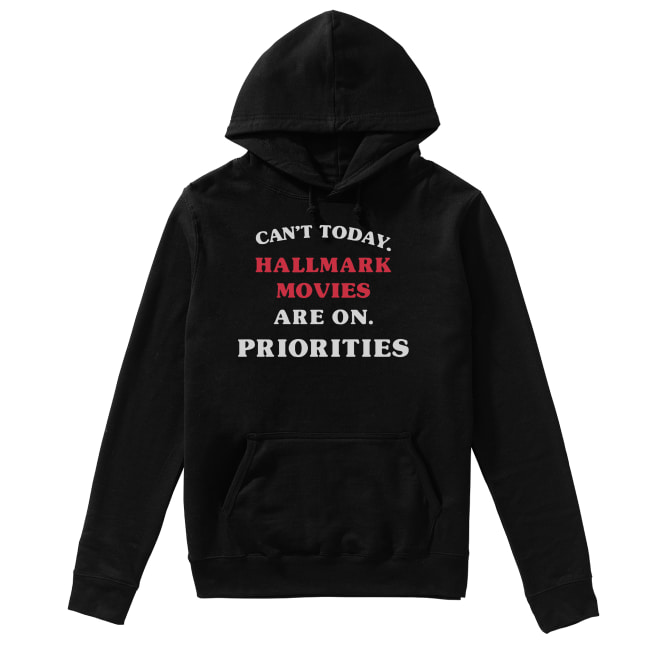 Can't Today Hallmark Movies Are On Priorities Shirt Unisex Hoodie
