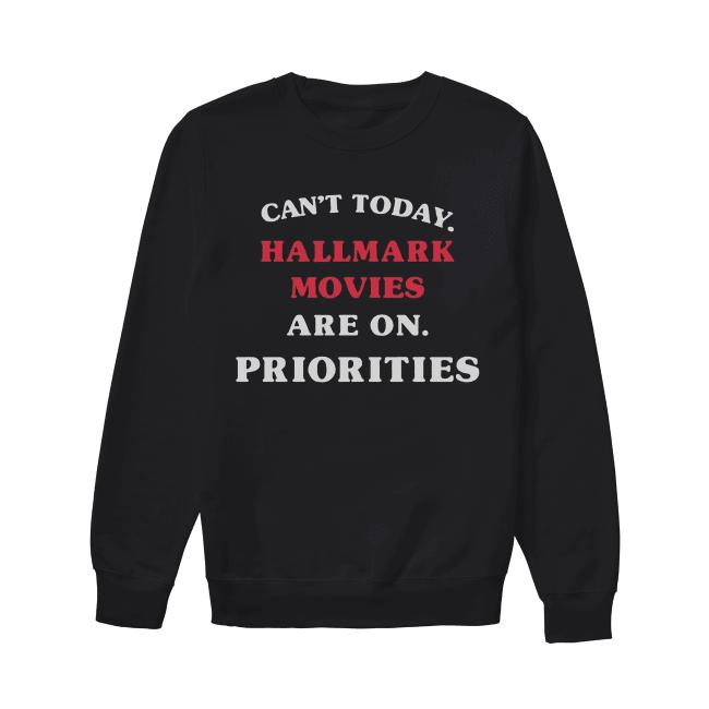 Can't Today Hallmark Movies Are On Priorities Shirt Unisex Sweatshirt