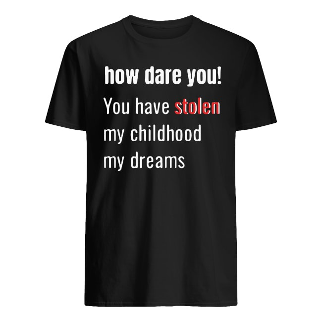 How Dare You You Have Stolen My Childhood My Dreams Shirt