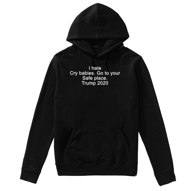 I hate cry babies go to your safe place Trump 2020 Unisex Hoodie