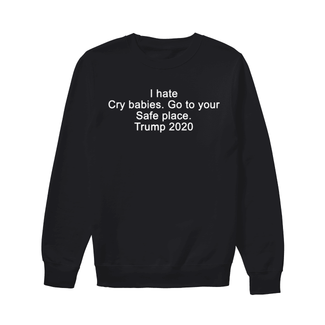 I hate cry babies go to your safe place Trump 2020 Unisex Sweatshirt