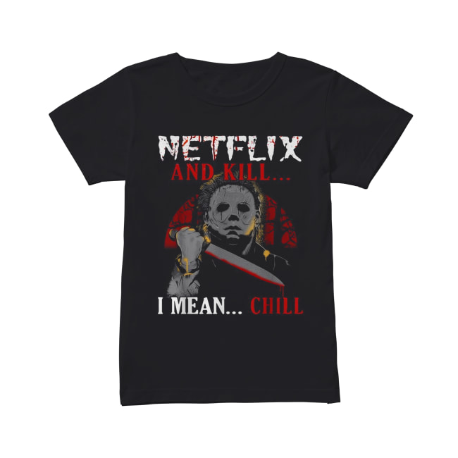 Michael Myers Netflix and kill I mean chill Classic Women's T-shirt