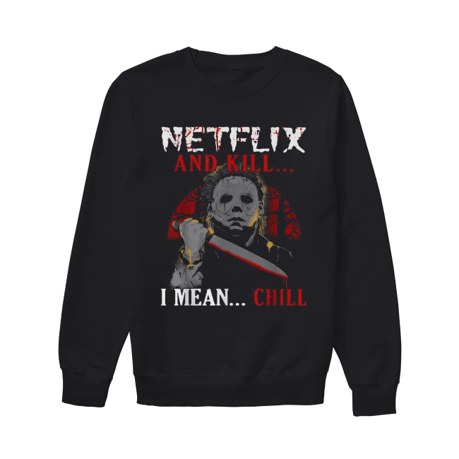 Michael Myers Netflix and kill I mean chill Unisex Sweatshirt