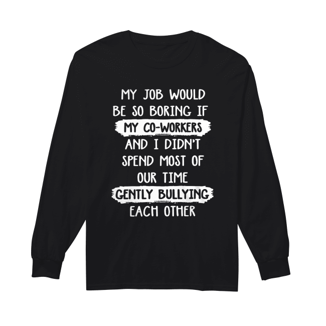 My Job Would Be So Boring Spend Most Of Our Time Gently Bullying Each Other Shirt Long Sleeved T-shirt
