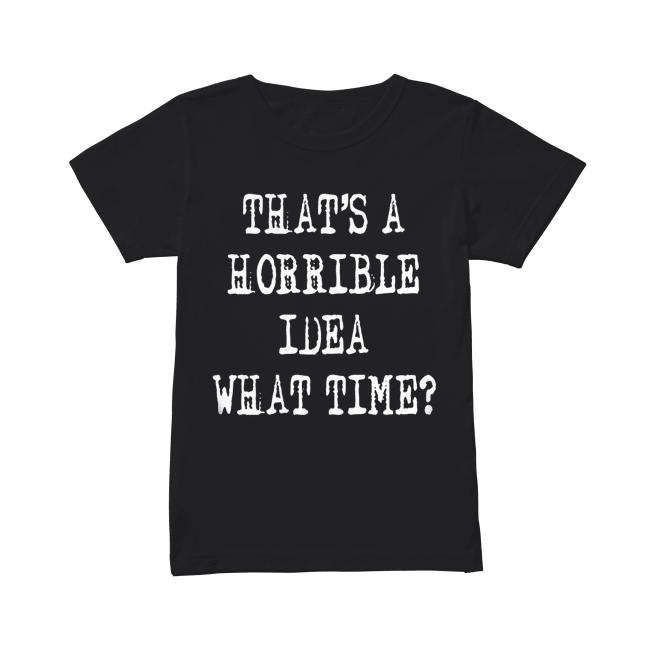 Thats a horrible idea what time Classic Women's T-shirt