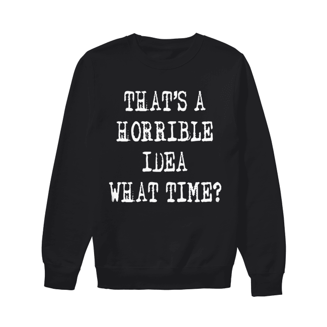 Thats a horrible idea what time Unisex Sweatshirt