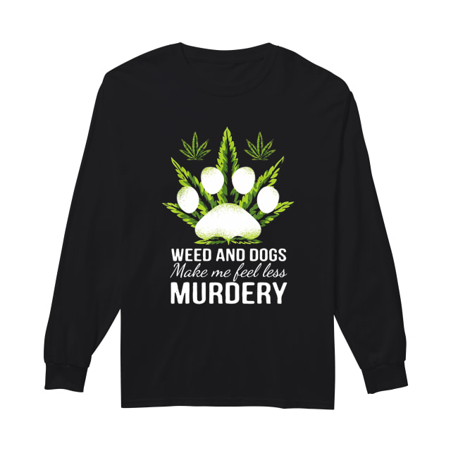 Weed and dogs make me feel less Murdery Long Sleeved T-shirt
