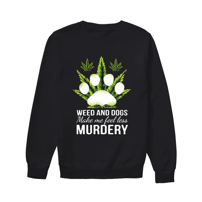 Weed and dogs make me feel less Murdery Unisex Sweatshirt
