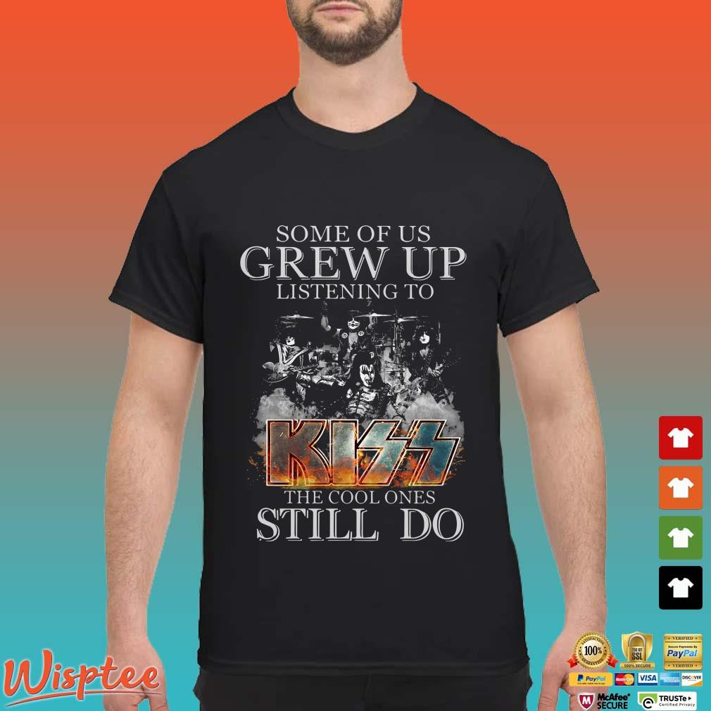 Some of us grew up listening to Kiss the cool ones still do shirt