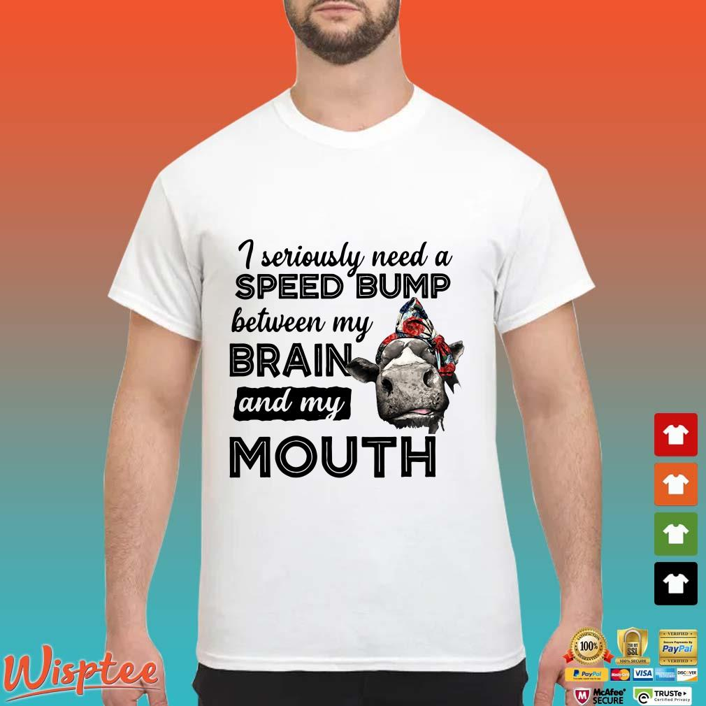 Cow I seriously need a speed bump between my brain and my mouth shirt