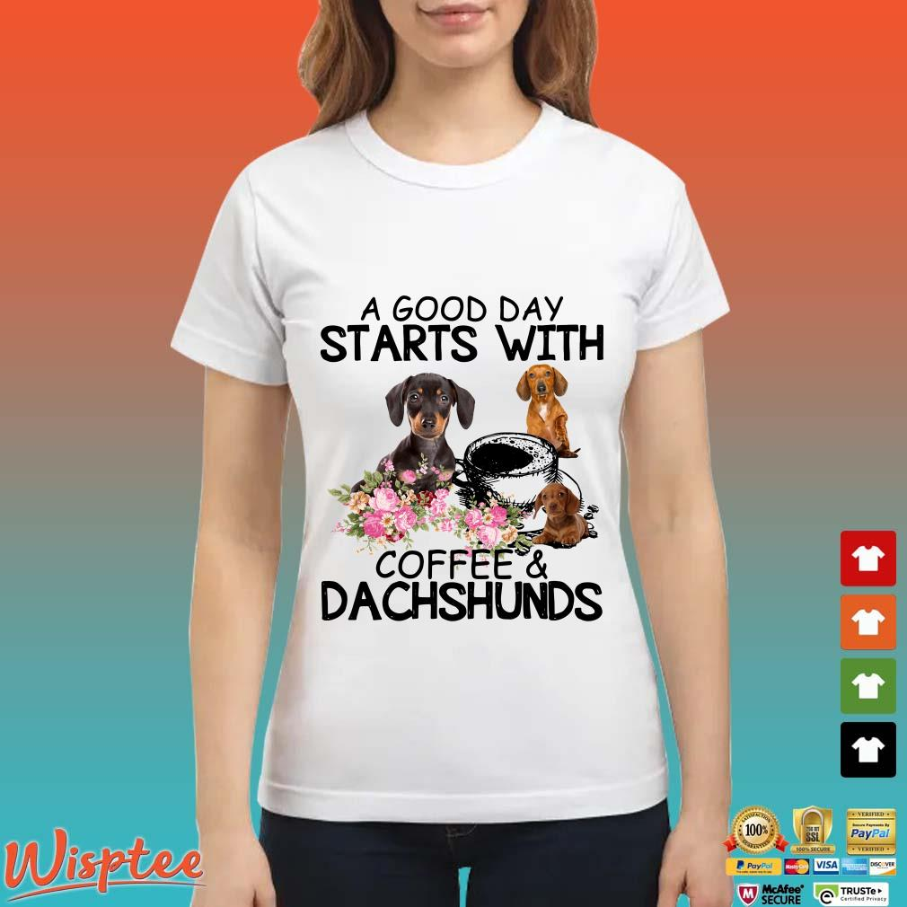 A Good Day Starts With Coffee And Dachshunds Shirt