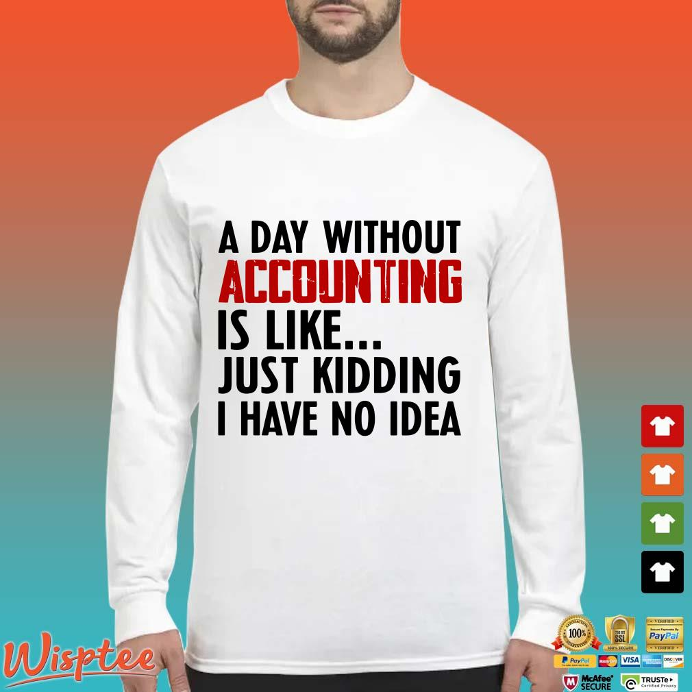 A day without accounting is like just kidding I have no idea shirt