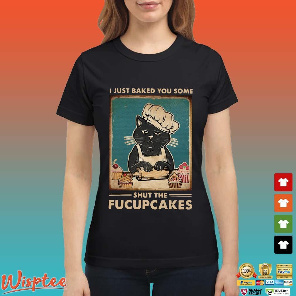 Black Cat I Just Baked You Some Shut The Fucupcakes Shirt Ladies den