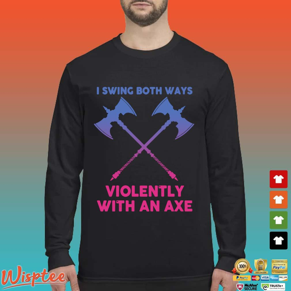 I Swing Both Ways Violently With An Axe Shirt Long Sleeved den