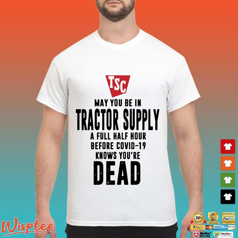 May You Be In Tractor Supply A Full Half Hour Before Covid19 Knows Youre Dead Shirt