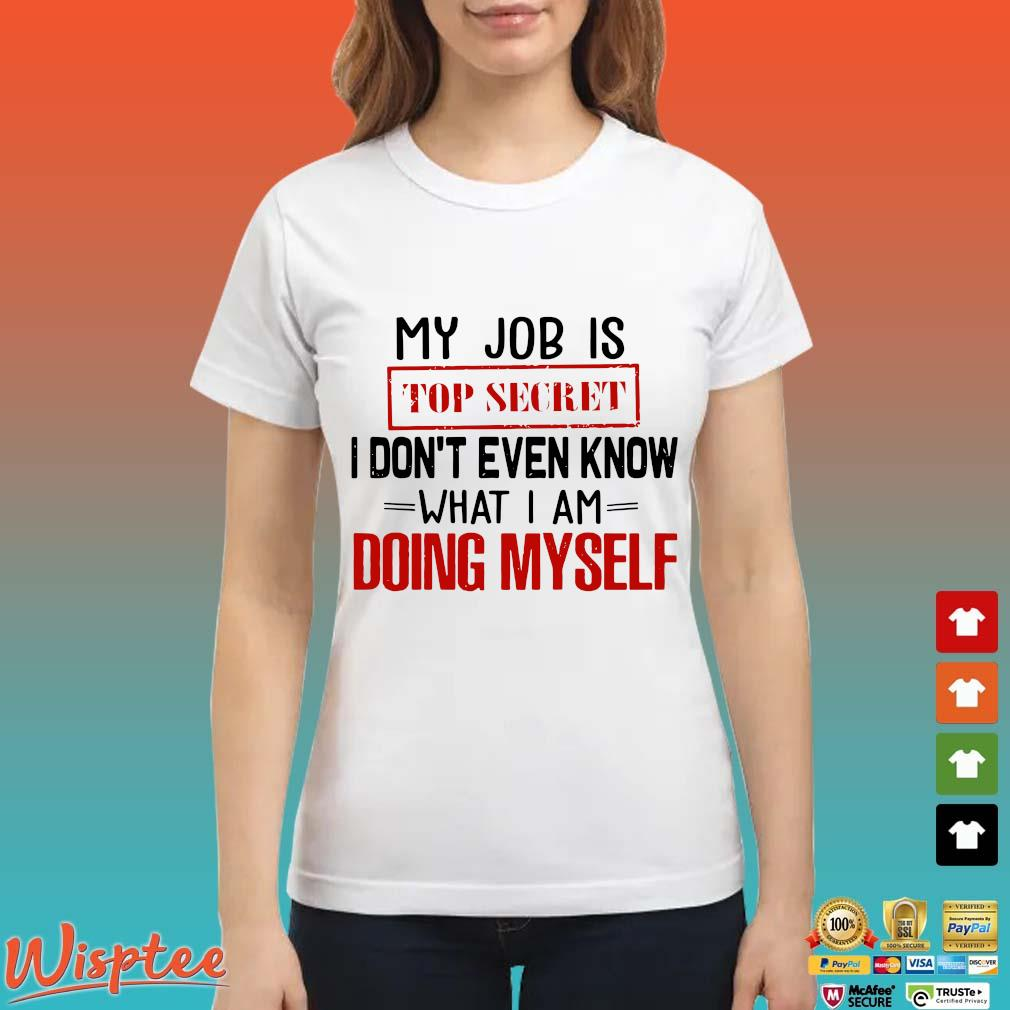 My Job Is Top Secret I Don't Even Know What I Am Doing Myself Shirt Ladies trang