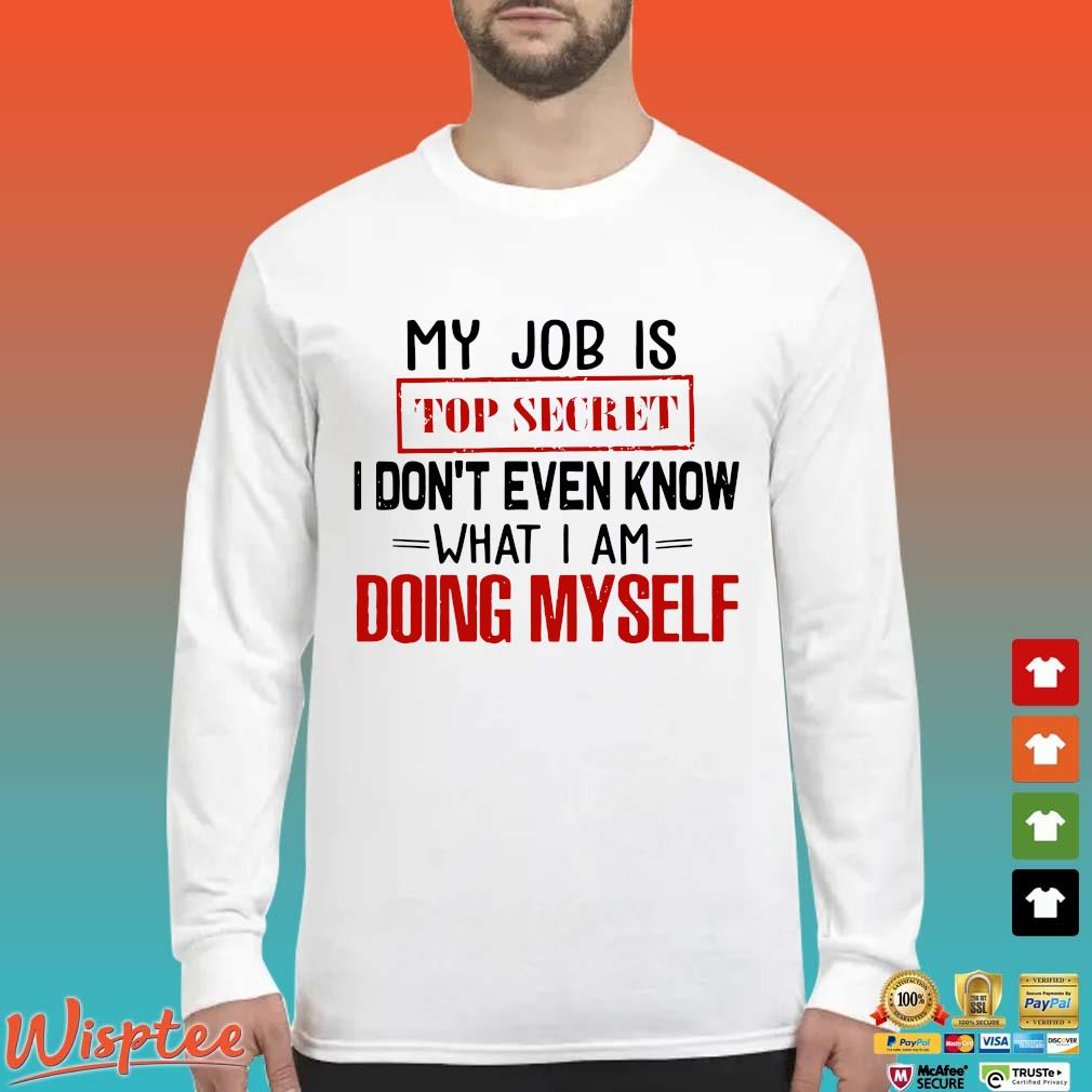 My Job Is Top Secret I Don't Even Know What I Am Doing Myself Shirt Long Sleeved trang
