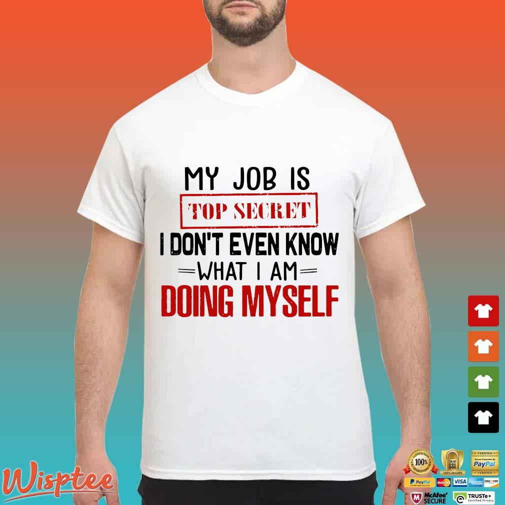 My Job Is Top Secret I Don't Even Know What I Am Doing Myself Shirt