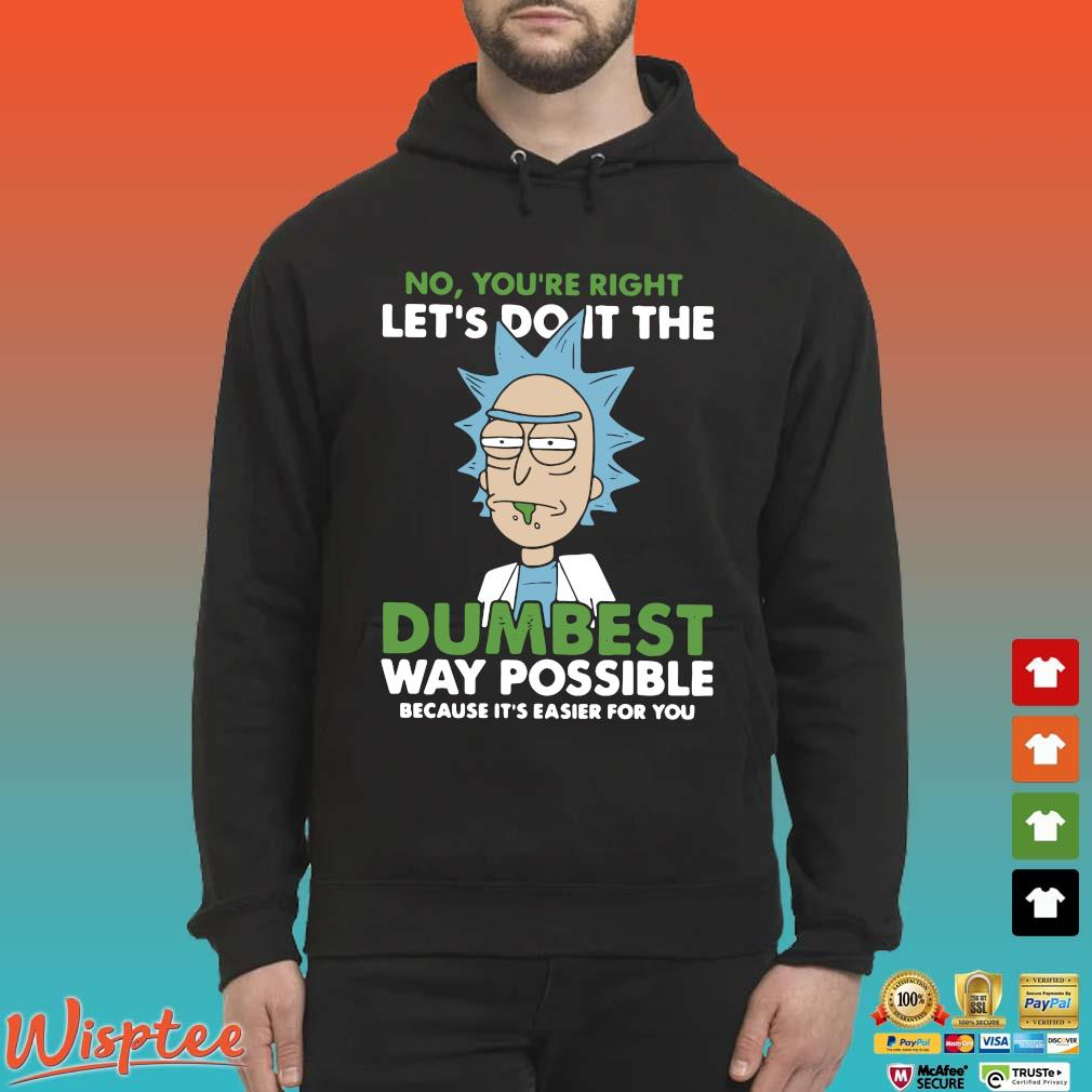 Rick And Morty No You're Right Let's Do It The Dumbest Way Possible Shirt Hoodie den