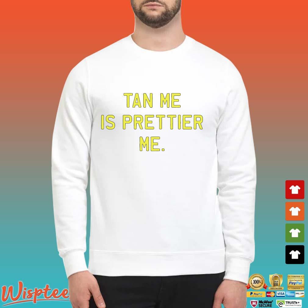 Tan Me Is Prettier Me Shirt Sweater trang