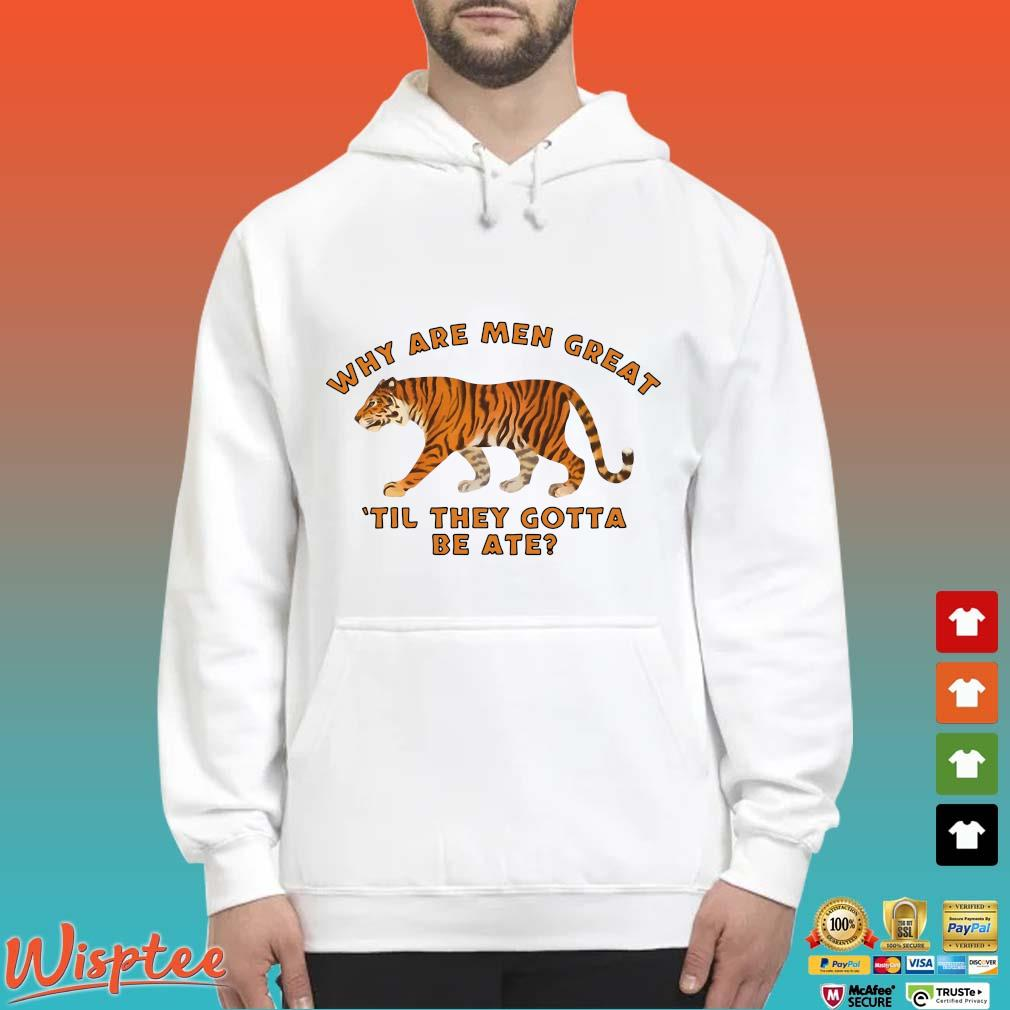 Tiger King Why Are Men Great Til They Gotta Be Ate Shirt Hoodie trang