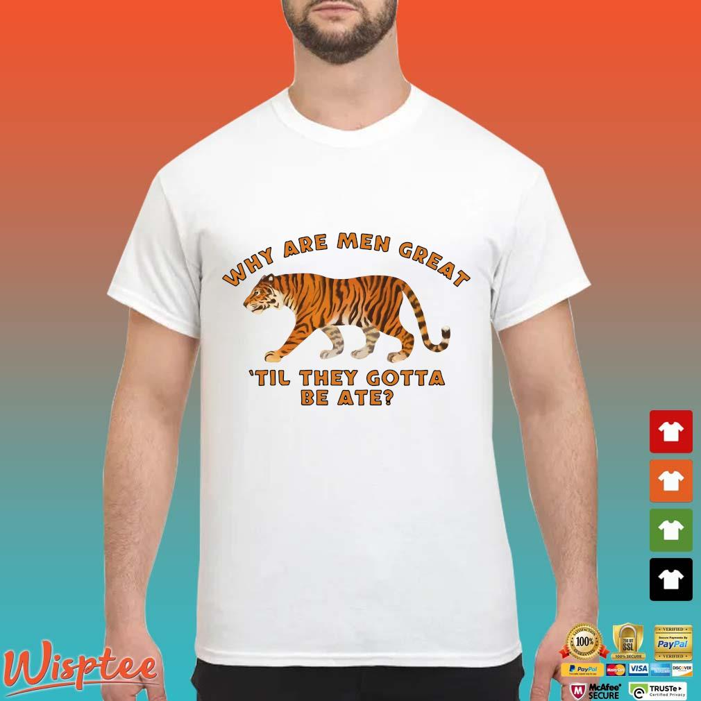 Tiger King Why Are Men Great Til They Gotta Be Ate Shirt