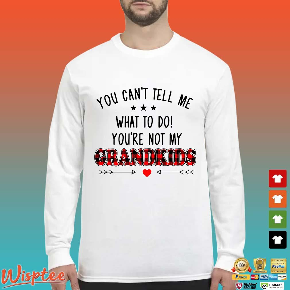 You Can_t Tell Me What To Do You_re Not My Grandkids Shirt Long Sleeved trang